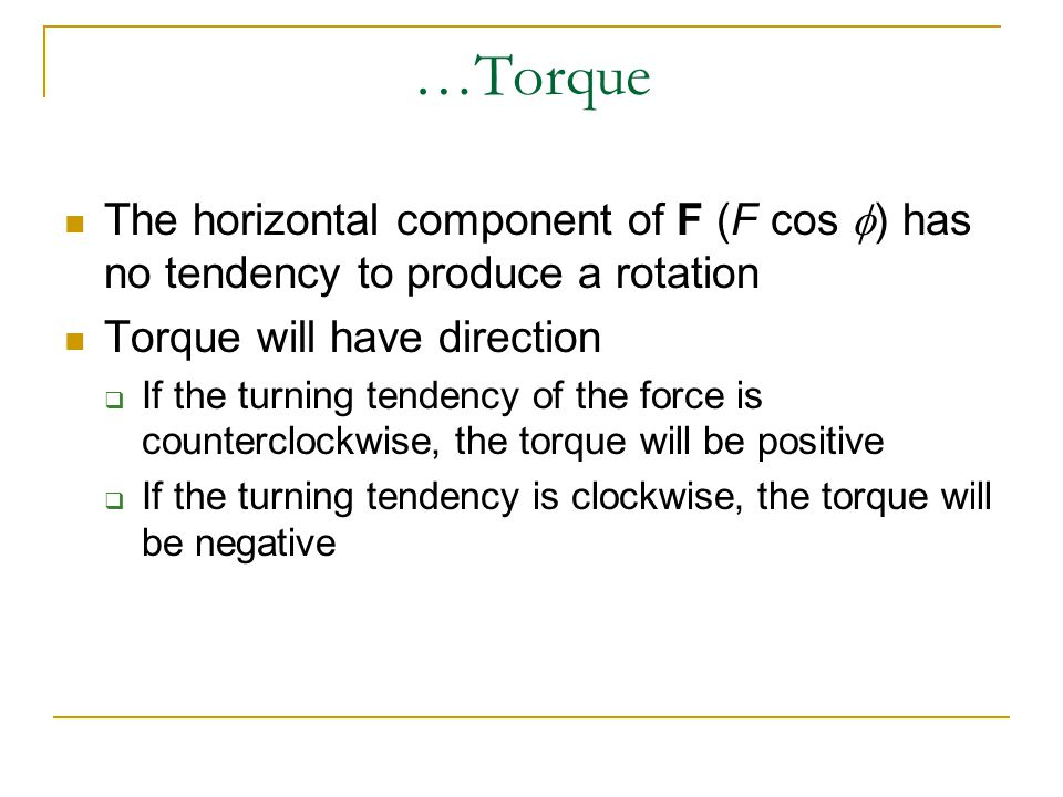 …Torque The horizontal component of F (F cos  ) has no tendency to produce a rotation Torque will have direction  If the turning tendency of the for
