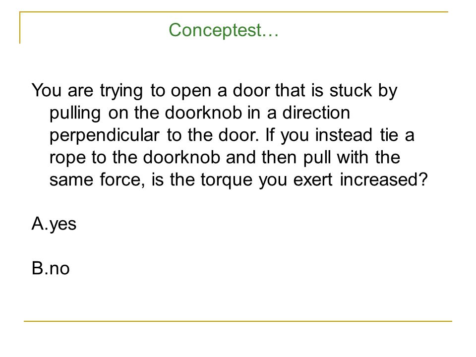 You are trying to open a door that is stuck by pulling on the doorknob in a direction perpendicular to the door.