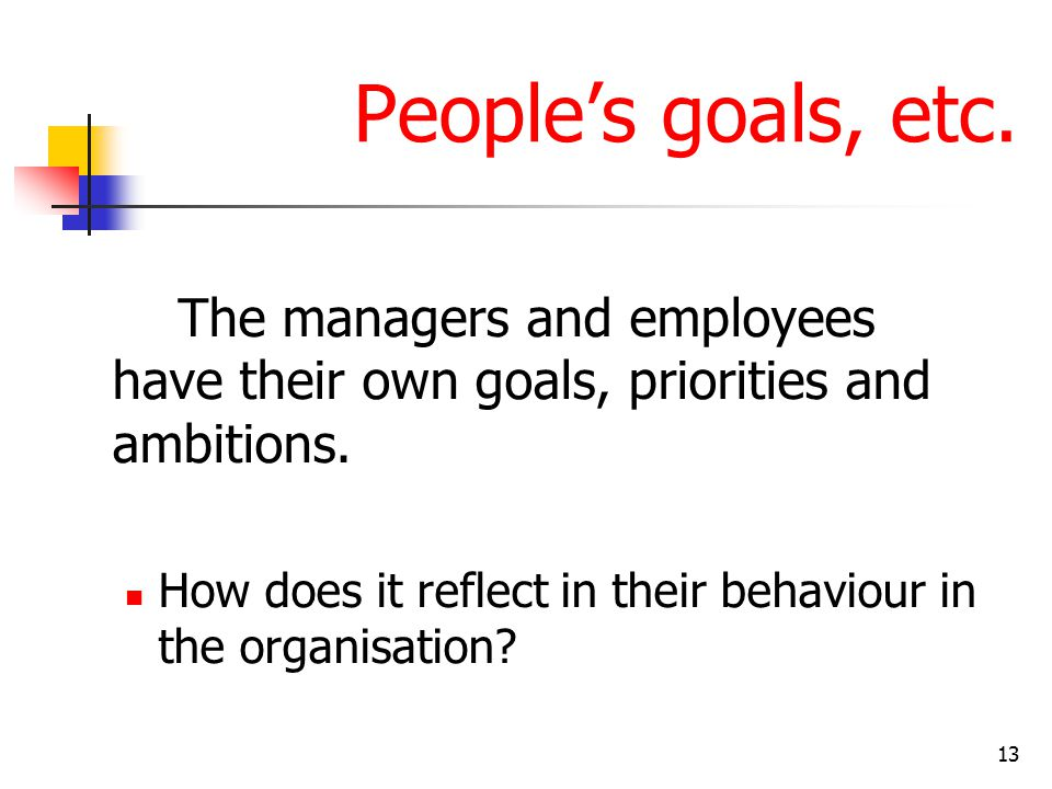 13 People's goals, etc. The managers and employees have their own goals, priorities and ambitions.