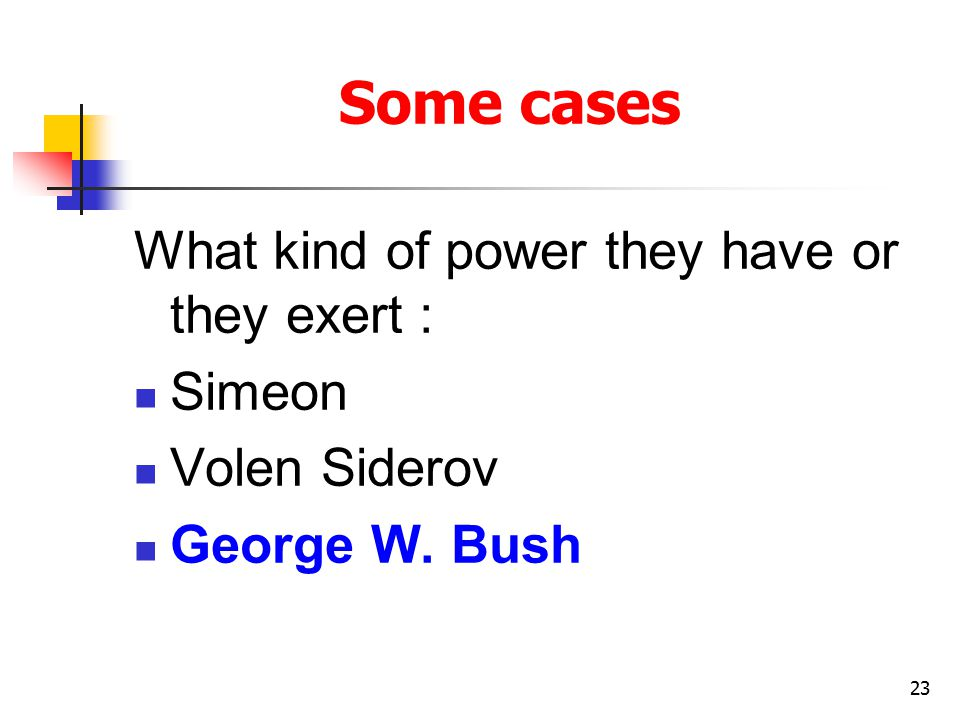 23 Some cases What kind of power they have or they exert : Simeon Volen Siderov George W. Bush