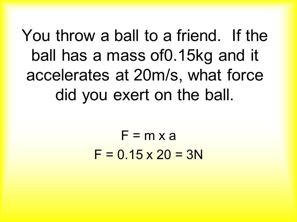 F = m x a F = 0.15 x 20 = 3N
