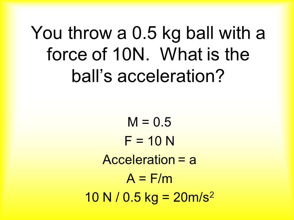 M = 0.5 F = 10 N Acceleration = a A = F/m 10 N / 0.5 kg = 20m/s 2