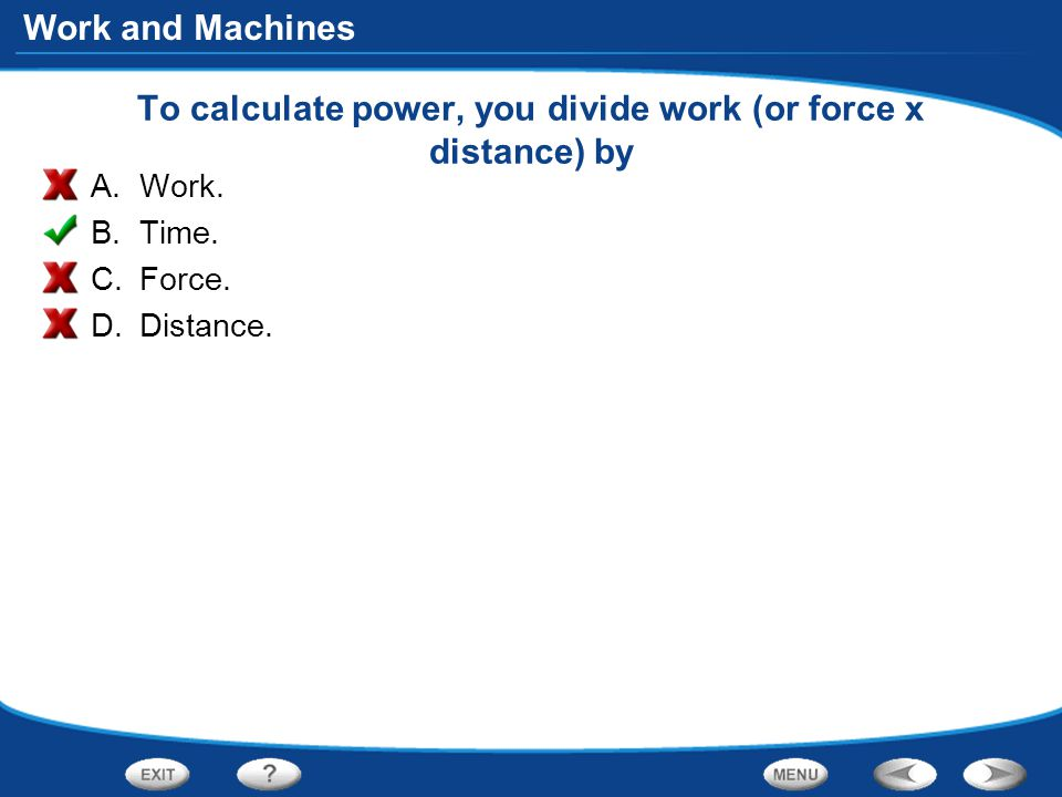 Work and Machines To calculate power, you divide work (or force x distance) by A.Work.