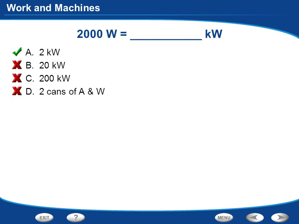 Work and Machines 2000 W = ___________ kW A.2 kW B.20 kW C.200 kW D.2 cans of A & W