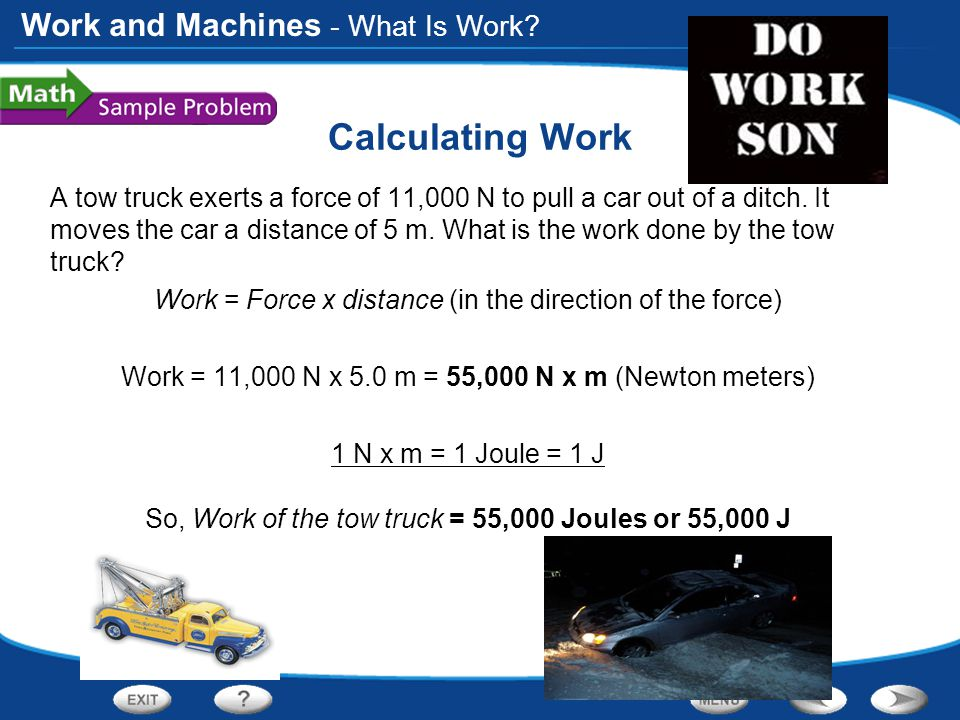 Work and Machines Calculating Work A tow truck exerts a force of 11,000 N to pull a car out of a ditch.