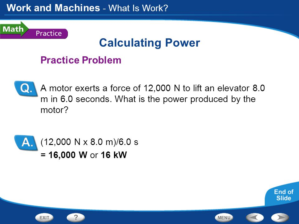 Work and Machines Calculating Power Practice Problem A motor exerts a force of 12,000 N to lift an elevator 8.0 m in 6.0 seconds.