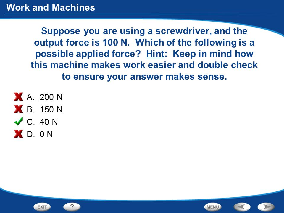 Work and Machines Suppose you are using a screwdriver, and the output force is 100 N.