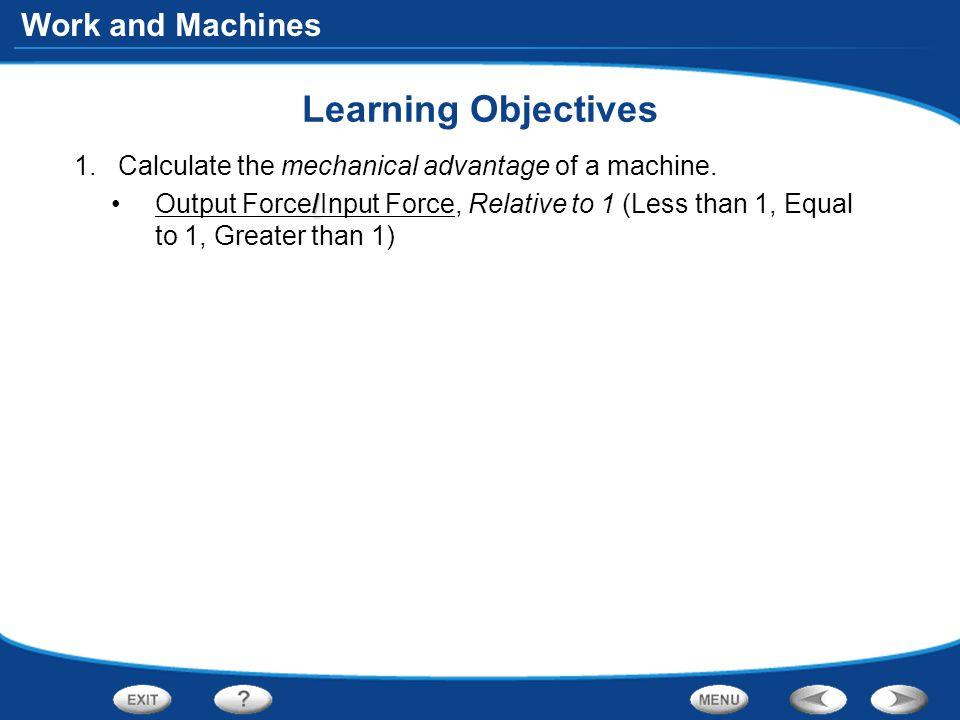 Work and Machines Learning Objectives 1.Calculate the mechanical advantage of a machine.