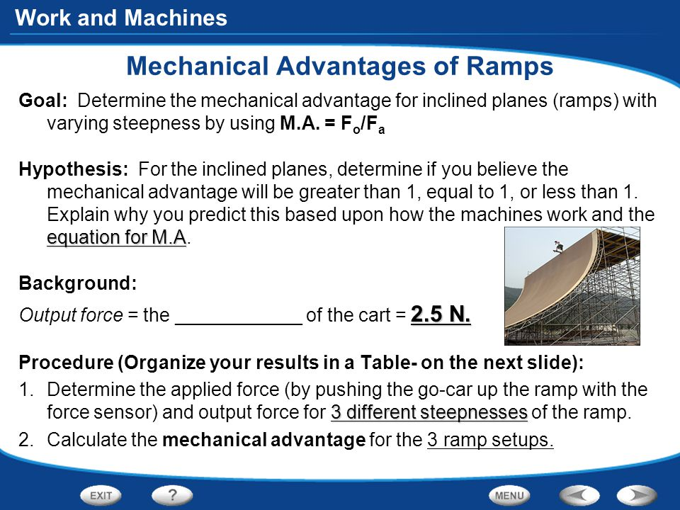 Work and Machines Mechanical Advantages of Ramps Goal: Determine the mechanical advantage for inclined planes (ramps) with varying steepness by using M.A.