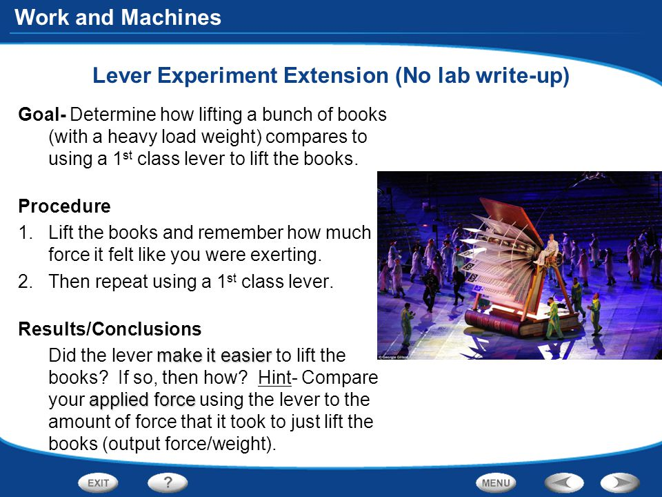 Work and Machines Lever Experiment Extension (No lab write-up) Goal- Determine how lifting a bunch of books (with a heavy load weight) compares to using a 1 st class lever to lift the books.