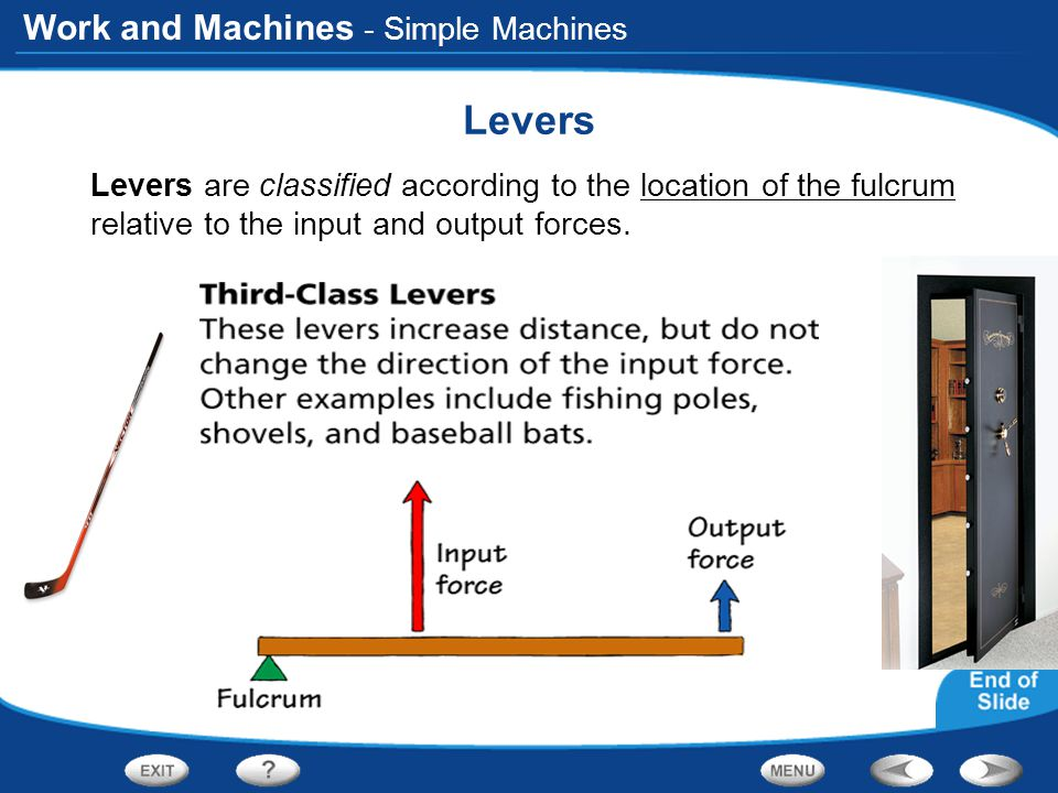 Work and Machines - Simple Machines Levers Levers are classified according to the location of the fulcrum relative to the input and output forces.