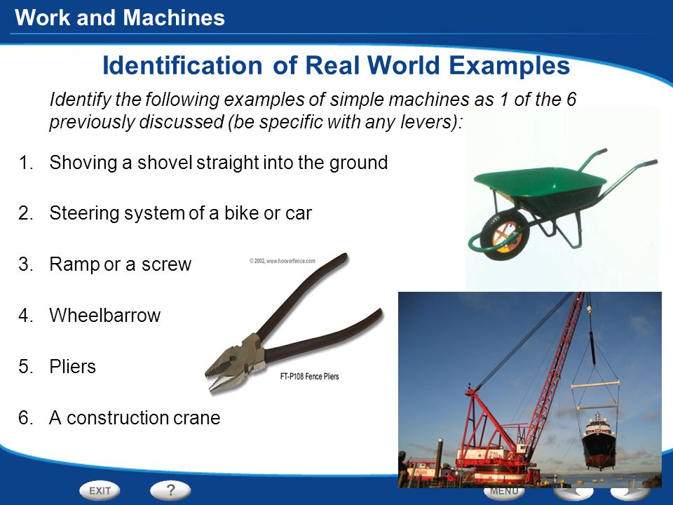 Work and Machines Identification of Real World Examples Identify the following examples of simple machines as 1 of the 6 previously discussed (be specific with any levers): 1.Shoving a shovel straight into the ground 2.Steering system of a bike or car 3.Ramp or a screw 4.Wheelbarrow 5.Pliers 6.A construction crane