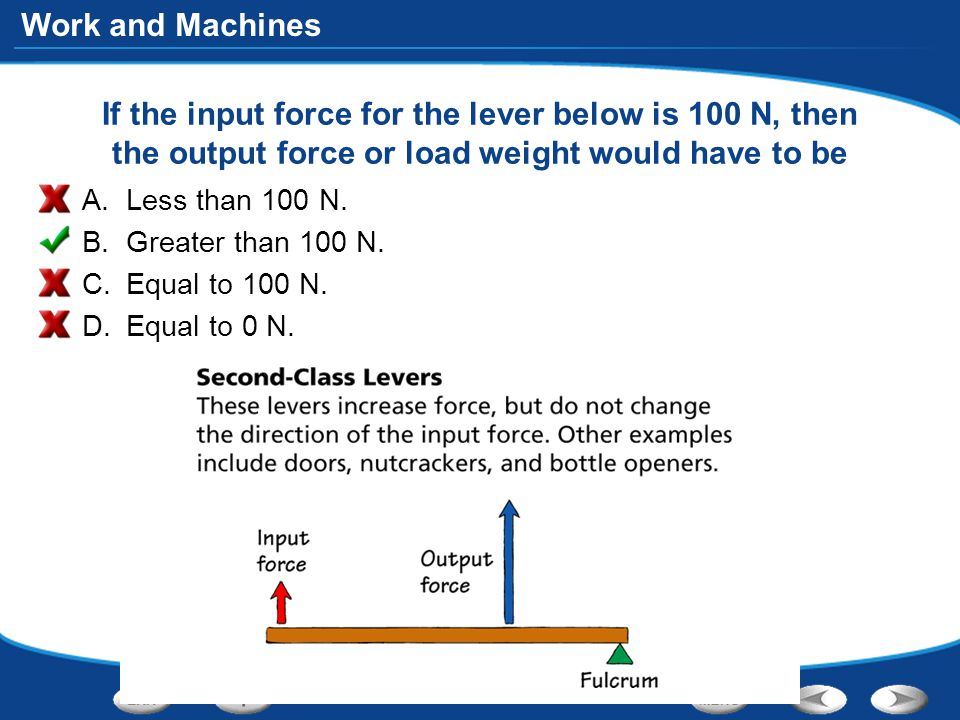 Work and Machines If the input force for the lever below is 100 N, then the output force or load weight would have to be A.Less than 100 N.