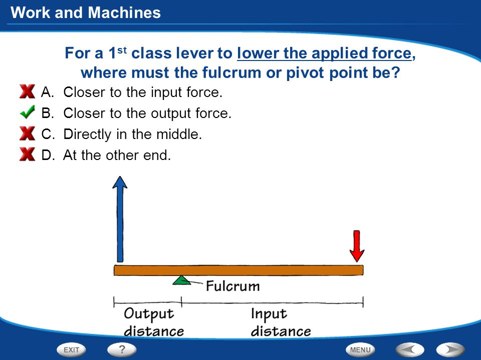 Work and Machines For a 1 st class lever to lower the applied force, where must the fulcrum or pivot point be.