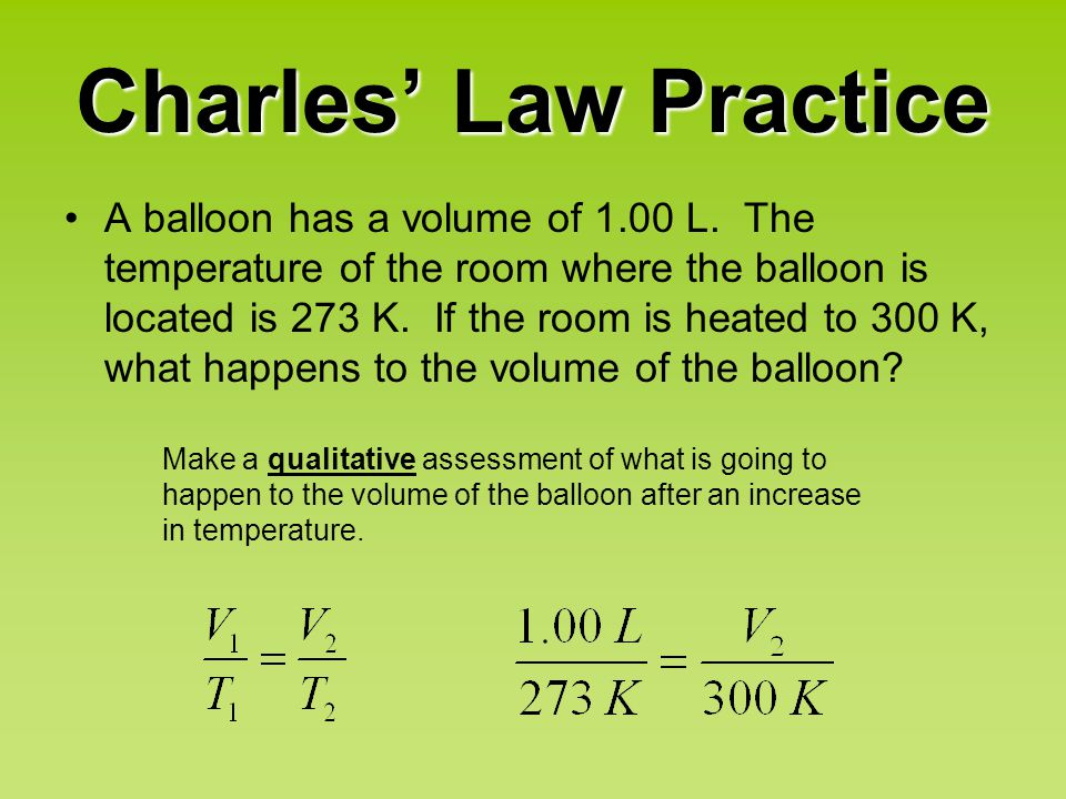 Charles' Law Practice A balloon has a volume of 1.00 L. The temperature of the room where the balloon is located is 273 K. If the room is heated to 30