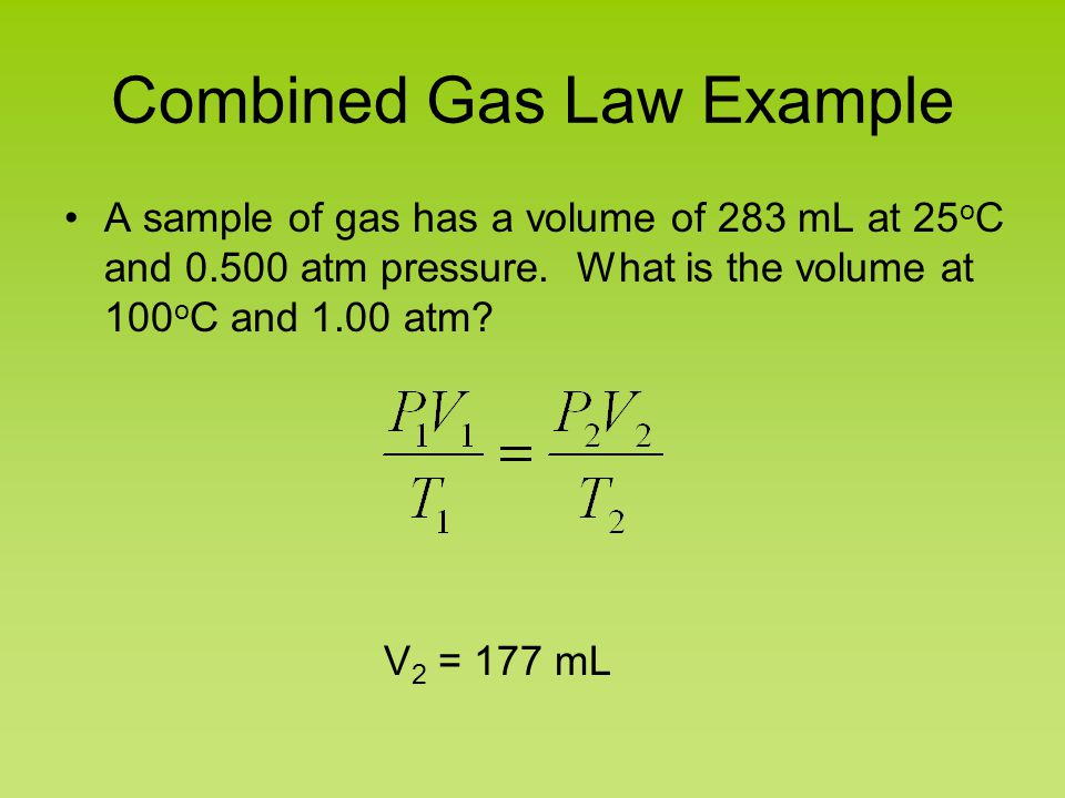 Combined Gas Law Example A sample of gas has a volume of 283 mL at 25 o C and 0.500 atm pressure. What is the volume at 100 o C and 1.00 atm? V 2 = 17