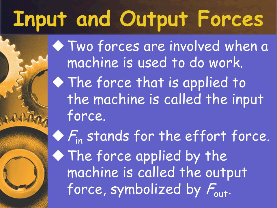 Input and Output Forces TTwo forces are involved when a machine is used to do work.