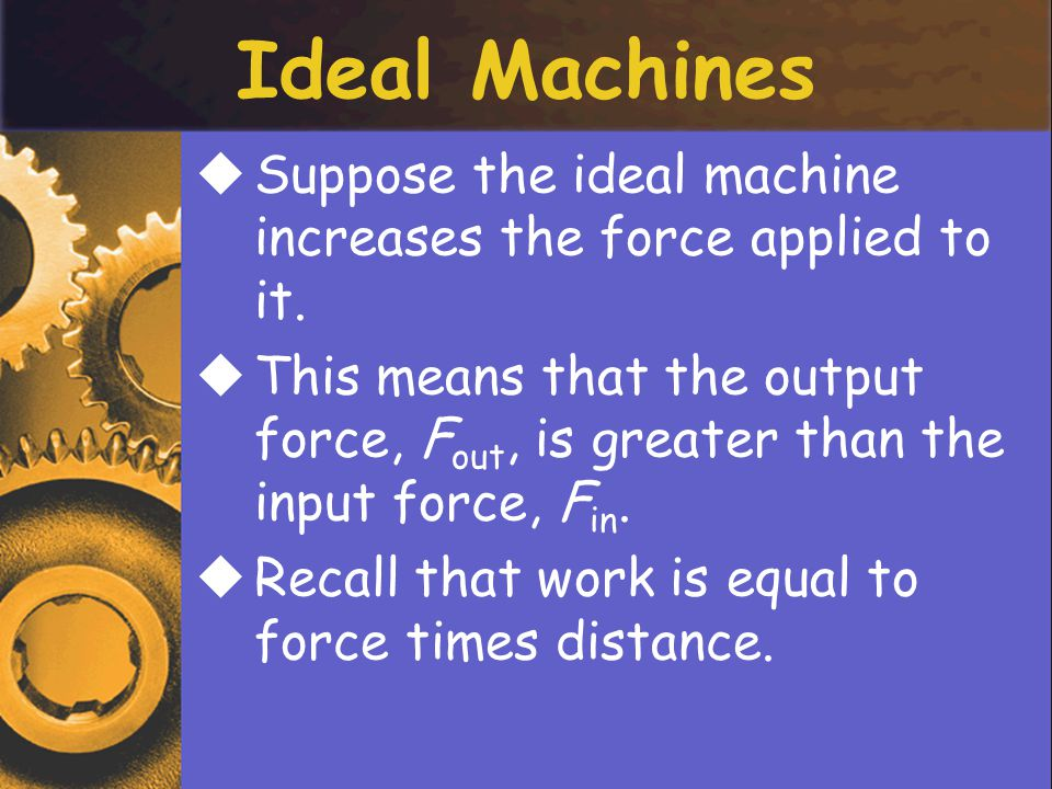 SSuppose the ideal machine increases the force applied to it.