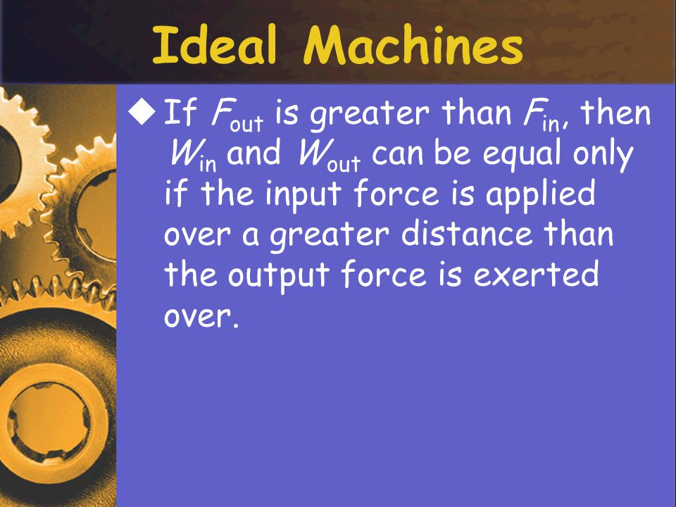 IIf F out is greater than F in, then W in and W out can be equal only if the input force is applied over a greater distance than the output force is exerted over.