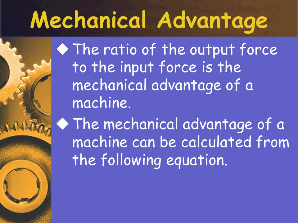 Mechanical Advantage TThe ratio of the output force to the input force is the mechanical advantage of a machine.