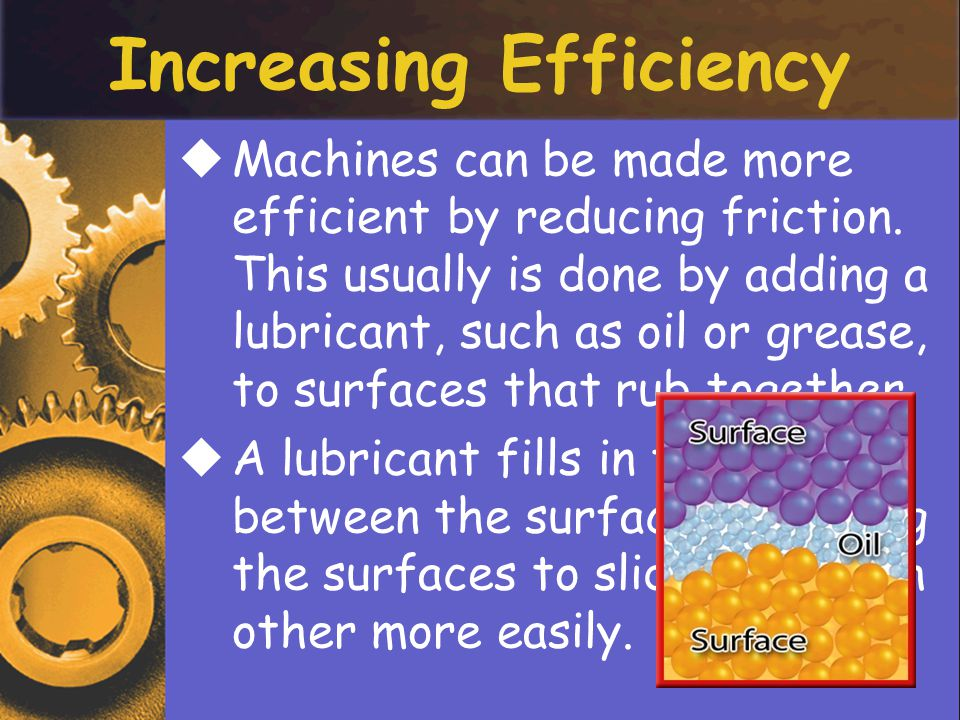 Increasing Efficiency MMachines can be made more efficient by reducing friction.