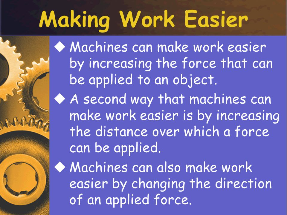 Making Work Easier MMachines can make work easier by increasing the force that can be applied to an object.