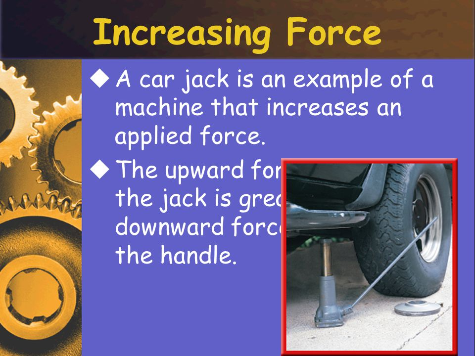 Increasing Force AA car jack is an example of a machine that increases an applied force.