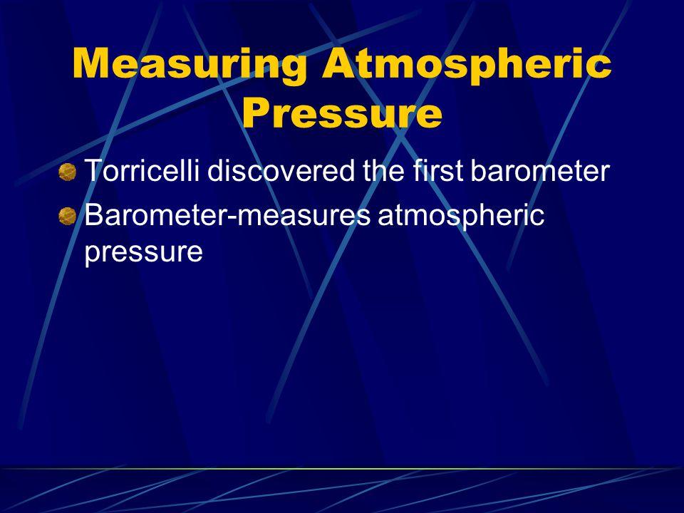 Measuring Atmospheric Pressure Torricelli discovered the first barometer Barometer-measures atmospheric pressure