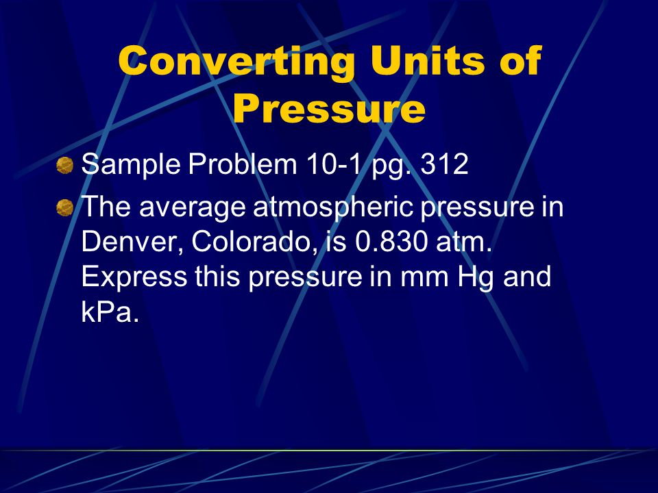 Converting Units of Pressure Sample Problem 10-1 pg. 312 The average atmospheric pressure in Denver, Colorado, is 0.830 atm. Express this pressure in