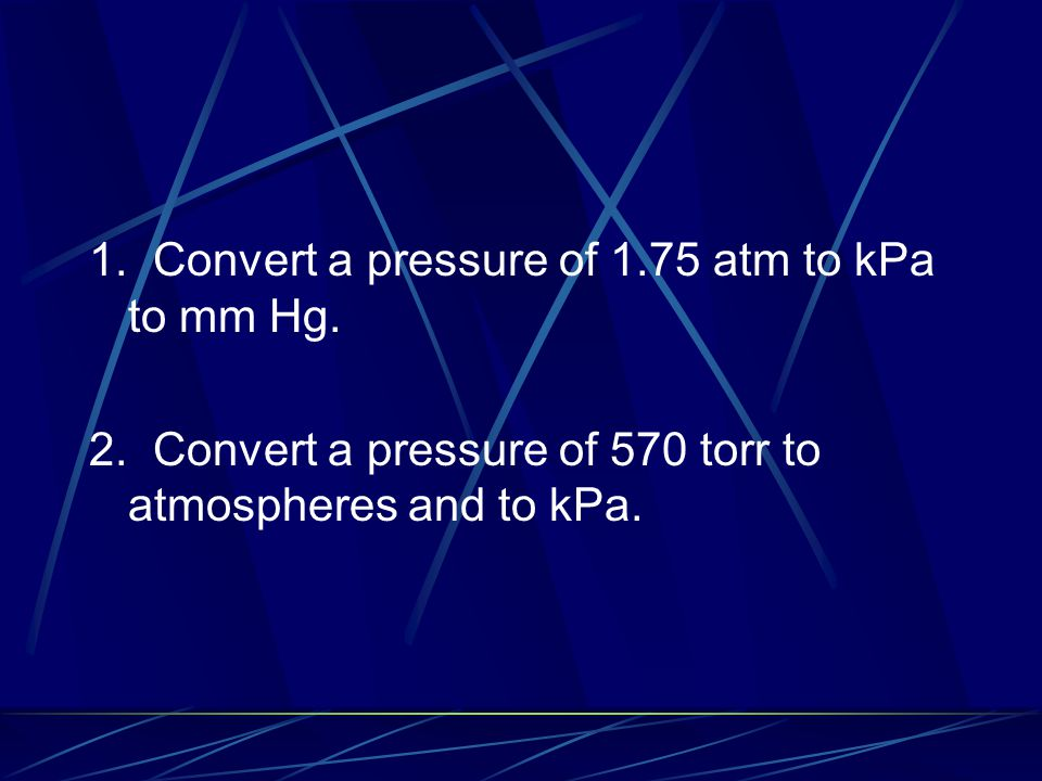 1. Convert a pressure of 1.75 atm to kPa to mm Hg. 2. Convert a pressure of 570 torr to atmospheres and to kPa.