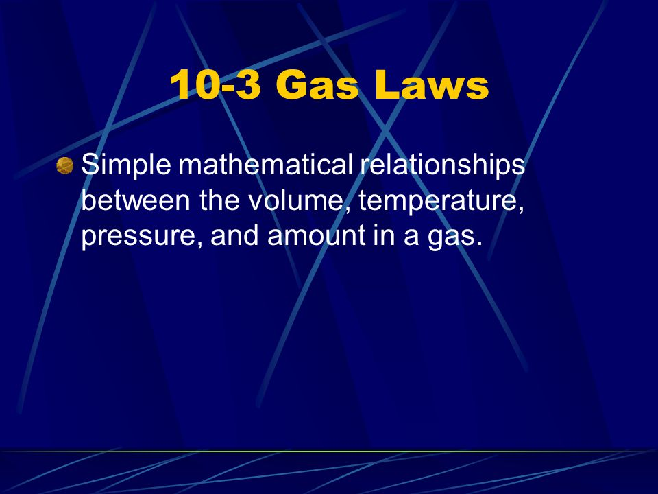10-3 Gas Laws Simple mathematical relationships between the volume, temperature, pressure, and amount in a gas.