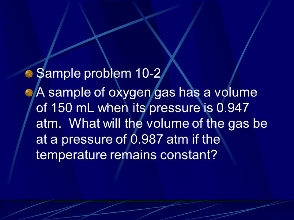 Sample problem 10-2 A sample of oxygen gas has a volume of 150 mL when its pressure is 0.947 atm. What will the volume of the gas be at a pressure of