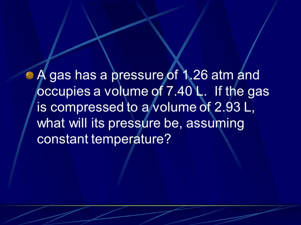 A gas has a pressure of 1.26 atm and occupies a volume of 7.40 L. If the gas is compressed to a volume of 2.93 L, what will its pressure be, assuming