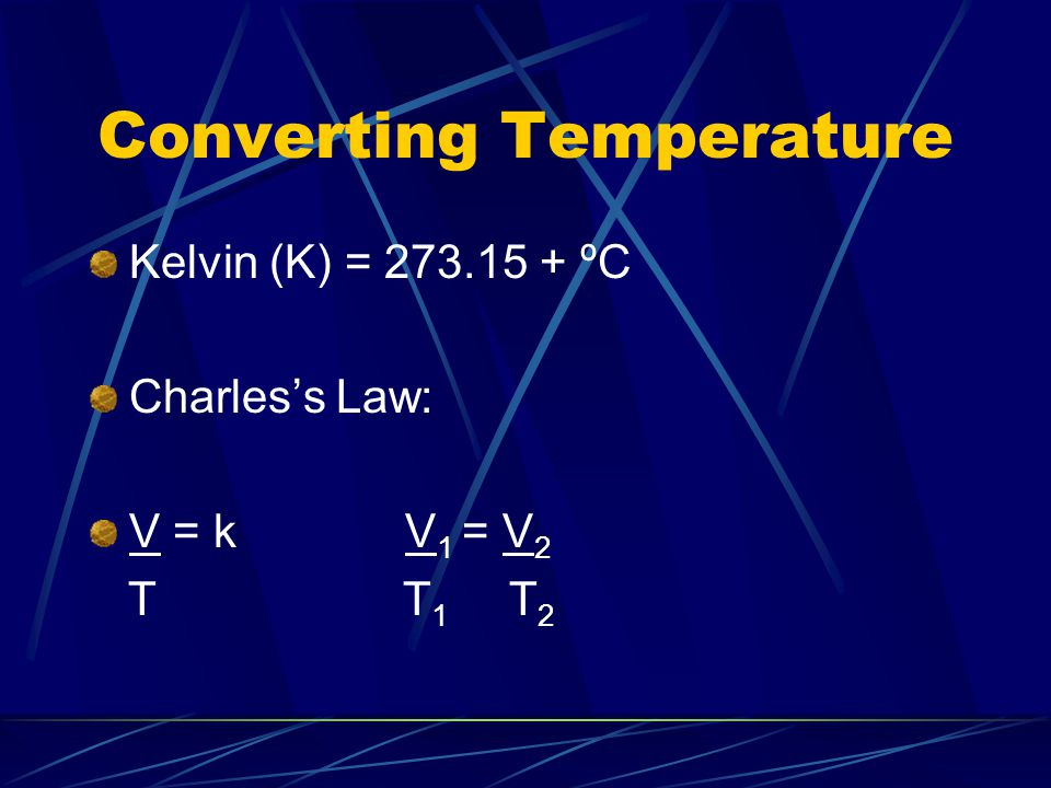 Converting Temperature Kelvin (K) = 273.15 + ºC Charles's Law: V = k V 1 = V 2 T T 1 T 2