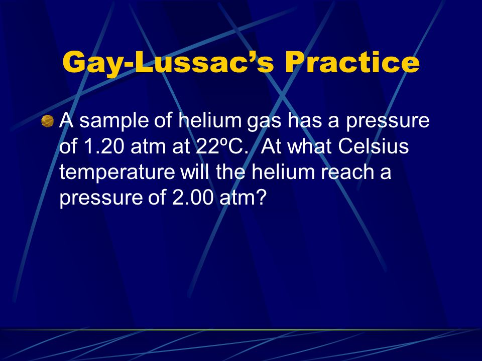 Gay-Lussac's Practice A sample of helium gas has a pressure of 1.20 atm at 22ºC. At what Celsius temperature will the helium reach a pressure of 2.00