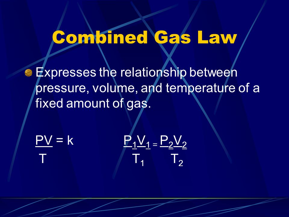 Combined Gas Law Expresses the relationship between pressure, volume, and temperature of a fixed amount of gas. PV = k P 1 V 1 = P 2 V 2 T T 1 T 2