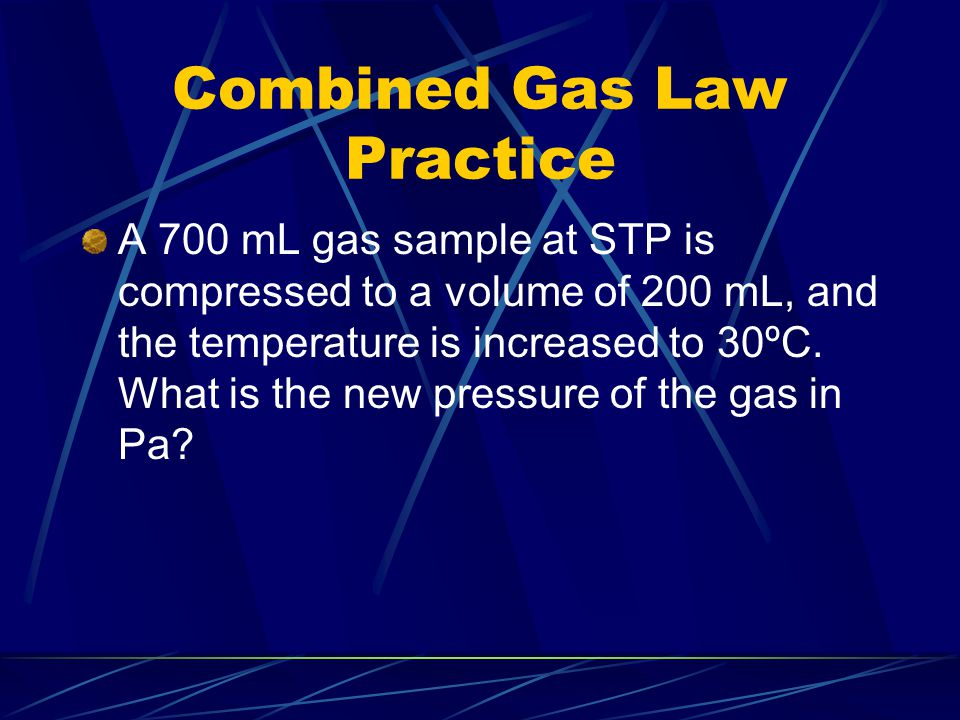 Combined Gas Law Practice A 700 mL gas sample at STP is compressed to a volume of 200 mL, and the temperature is increased to 30ºC. What is the new pr