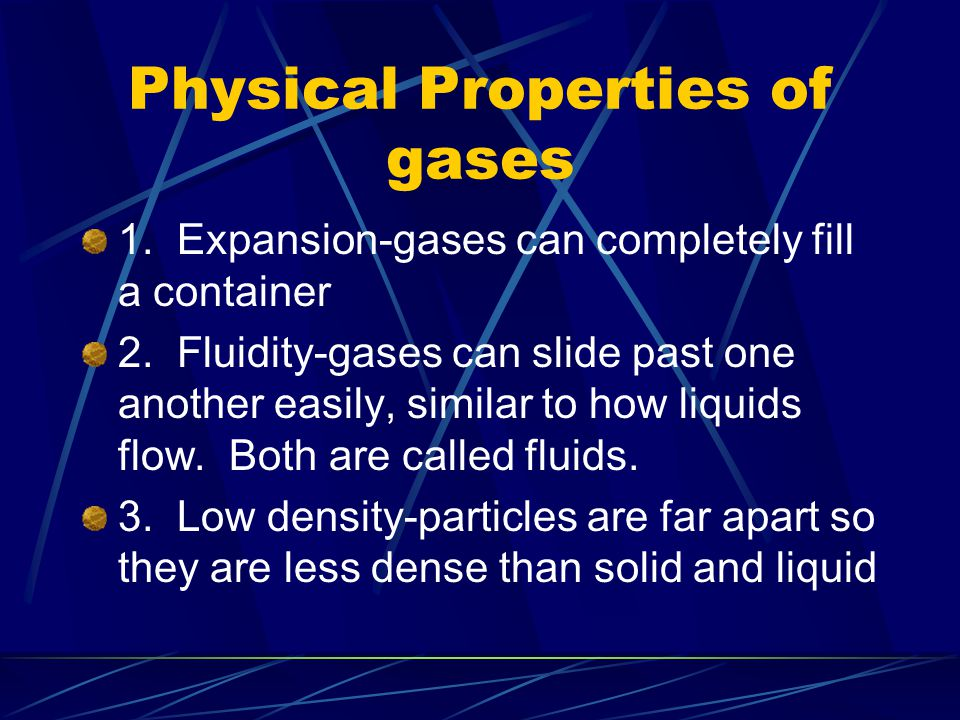 Physical Properties of gases 1. Expansion-gases can completely fill a container 2. Fluidity-gases can slide past one another easily, similar to how li