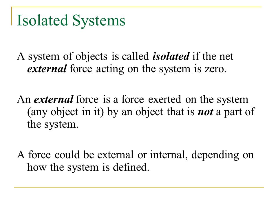 Isolated Systems A system of objects is called isolated if the net external force acting on the system is zero.