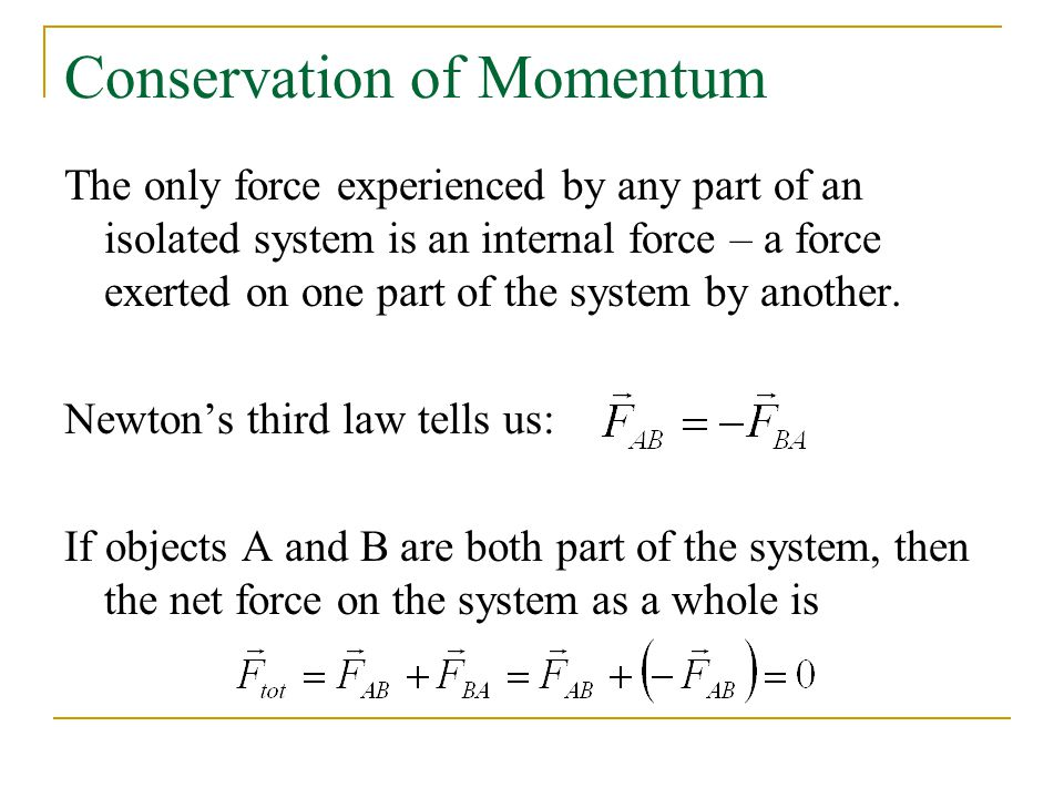 Conservation of Momentum The only force experienced by any part of an isolated system is an internal force – a force exerted on one part of the system by another.