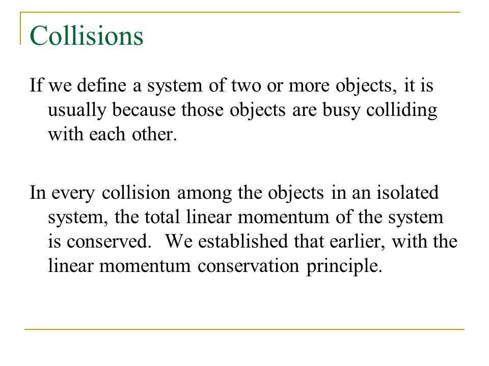 Collisions If we define a system of two or more objects, it is usually because those objects are busy colliding with each other.