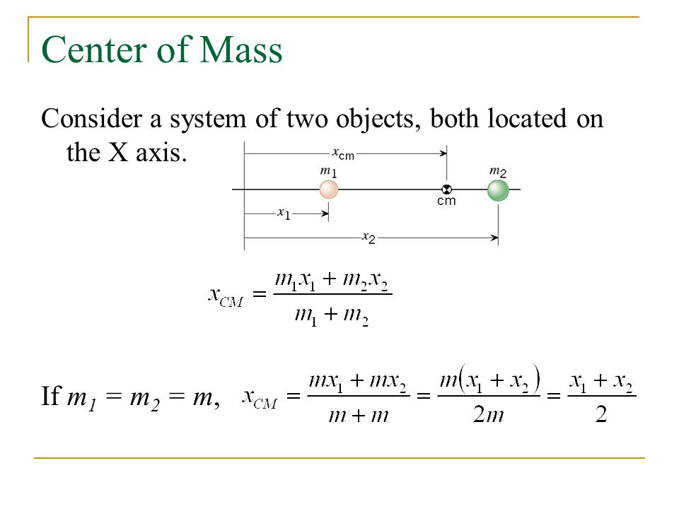 Center of Mass Consider a system of two objects, both located on the X axis. If m 1 = m 2 = m,