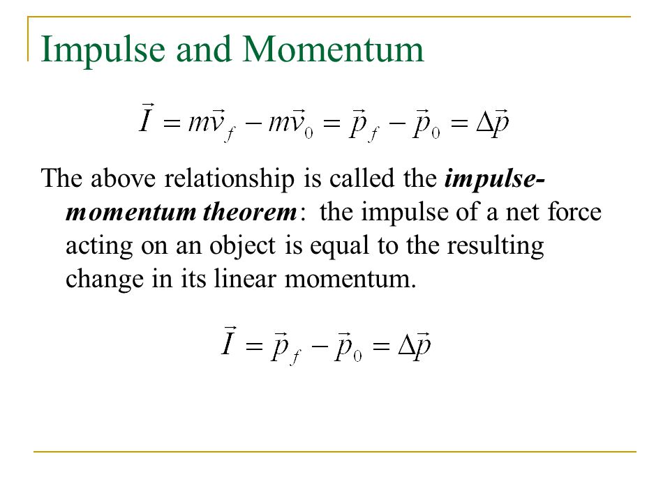 Impulse and Momentum The above relationship is called the impulse- momentum theorem: the impulse of a net force acting on an object is equal to the resulting change in its linear momentum.