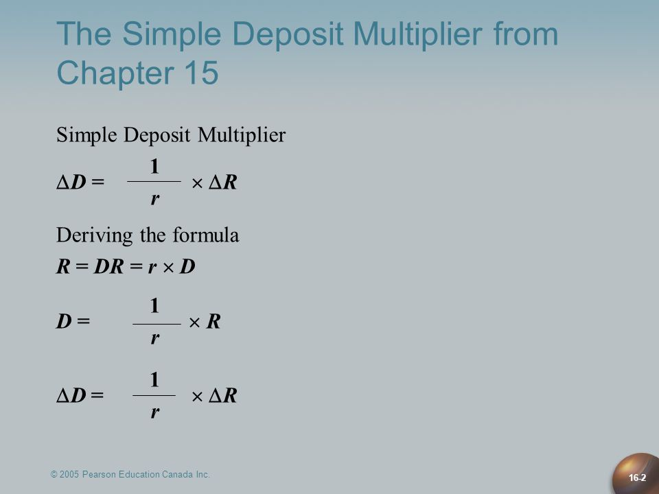 16-2 The Simple Deposit Multiplier from Chapter 15 Simple Deposit Multiplier 1  D =   R r Deriving the formula R = DR = r  D 1 D =  R r 1  D = 