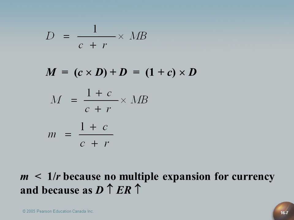 © 2005 Pearson Education Canada Inc. 16-7 M = (c  D) + D = (1 + c)  D m < 1/r because no multiple expansion for currency and because as D  ER 