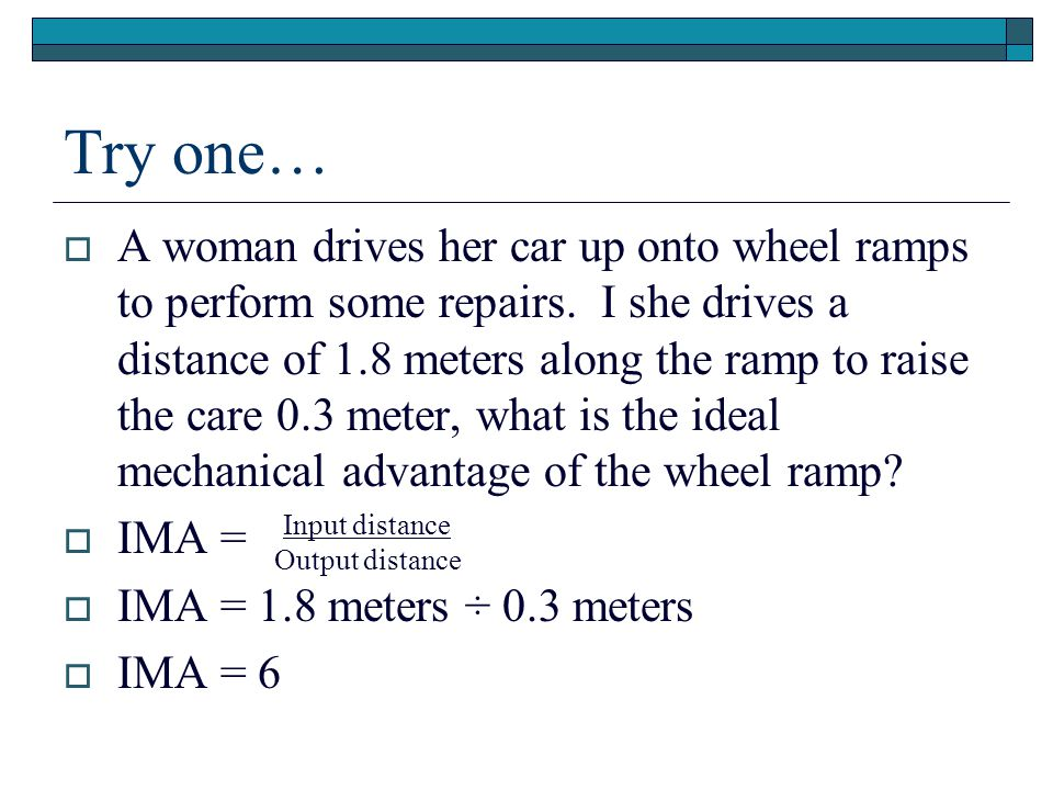 Try one…  A woman drives her car up onto wheel ramps to perform some repairs. I she drives a distance of 1.8 meters along the ramp to raise the care