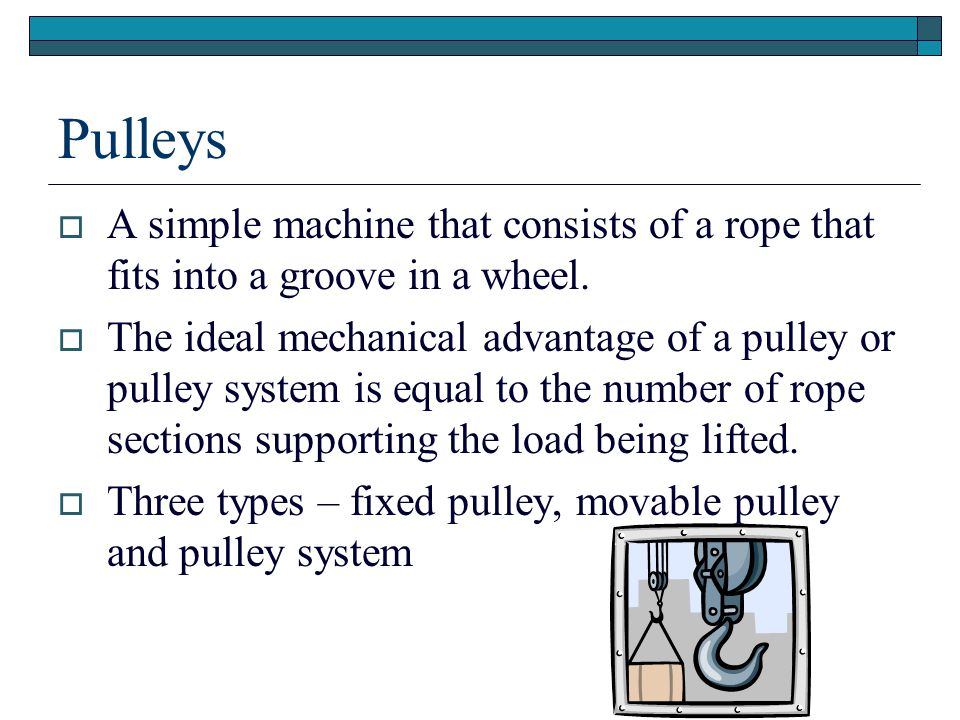 Pulleys  A simple machine that consists of a rope that fits into a groove in a wheel.  The ideal mechanical advantage of a pulley or pulley system i