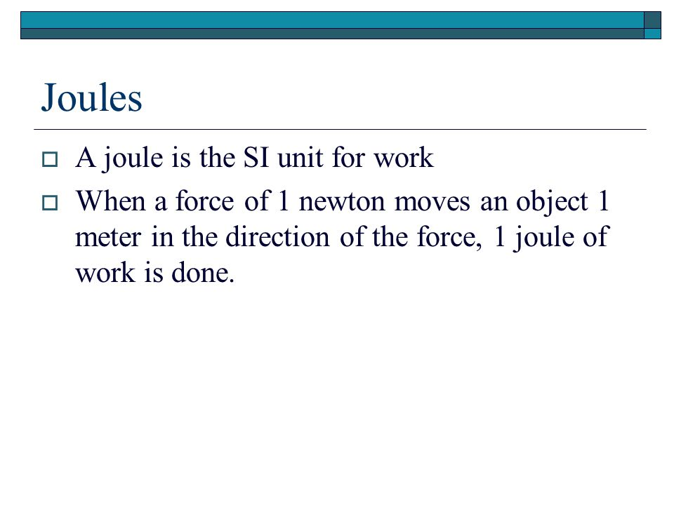 Joules  A joule is the SI unit for work  When a force of 1 newton moves an object 1 meter in the direction of the force, 1 joule of work is done.