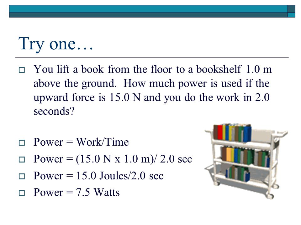 Try one…  You lift a book from the floor to a bookshelf 1.0 m above the ground. How much power is used if the upward force is 15.0 N and you do the w