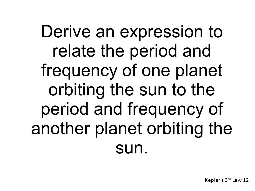 Kepler s 3 rd Law 12 Derive an expression to relate the period and frequency of one planet orbiting the sun to the period and frequency of another planet orbiting the sun.